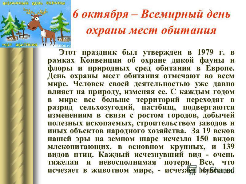 6 октября – Всемирный день охраны мест обитания Этот праздник был утвержден в 1979 г. в рамках Конвенции об охране дикой фауны и флоры и природных сред обитания в Европе. День охраны мест обитания отмечают во всем мире. Человек своей деятельностью уж