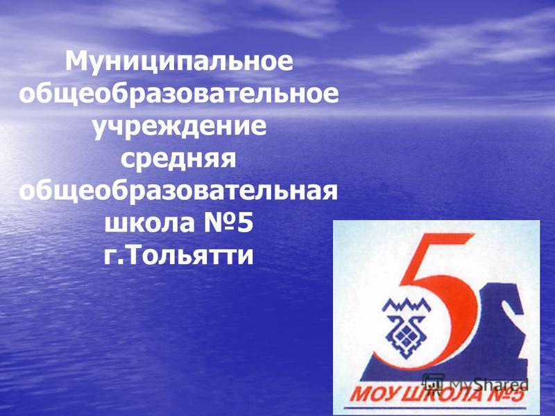 Муниципальное общеобразовательное учреждение средняя общеобразовательная школа 5 г.Тольятти