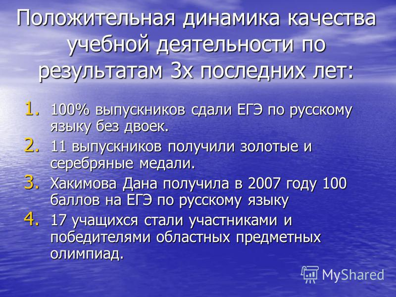 Положительная динамика качества учебной деятельности по результатам 3 х последних лет: 1. 100% выпускников сдали ЕГЭ по русскому языку без двоек. 2. 11 выпускников получили золотые и серебряные медали. 3. Хакимова Дана получила в 2007 году 100 баллов