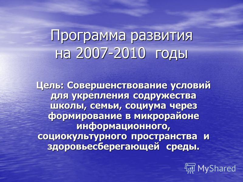Программа развития на 2007-2010 годы Цель: Совершенствование условий для укрепления содружества школы, семьи, социума через формирование в микрорайоне информационного, социокультурного пространства и здоровьесберегающей среды.