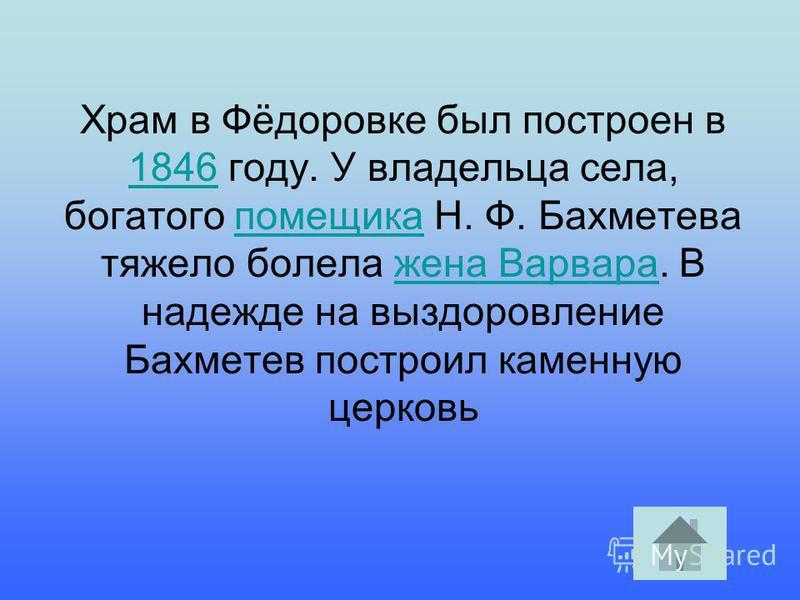 Храм в Фёдоровке был построен в 1846 году. У владельца села, богатого помещика Н. Ф. Бахметева тяжело болела жена Варвара. В надежде на выздоровление Бахметев построил каменную церковь 1846 помещика жена Варвара
