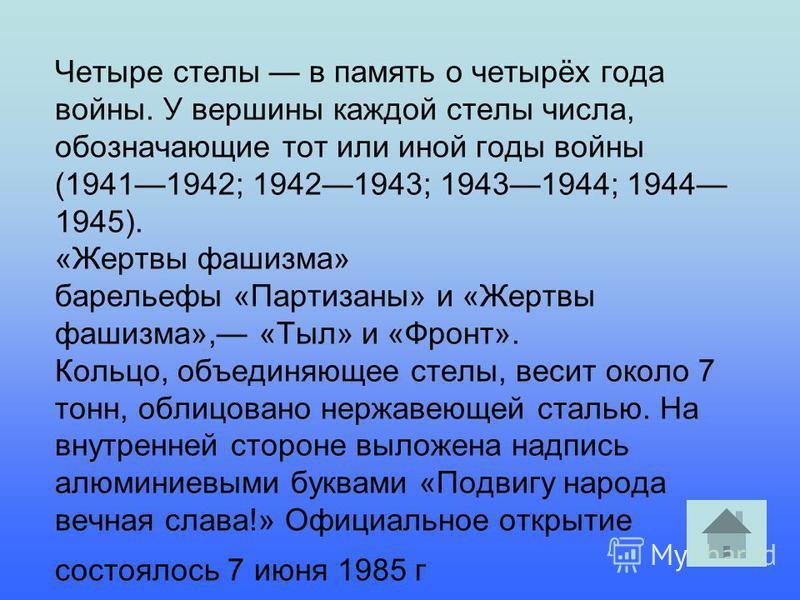 Четыре стелы в память о четырёх года войны. У вершины каждой стелы числа, обозначающие тот или иной годы войны (19411942; 19421943; 19431944; 1944 1945). «Жертвы фашизма» барельефы «Партизаны» и «Жертвы фашизма», «Тыл» и «Фронт». Кольцо, объединяющее