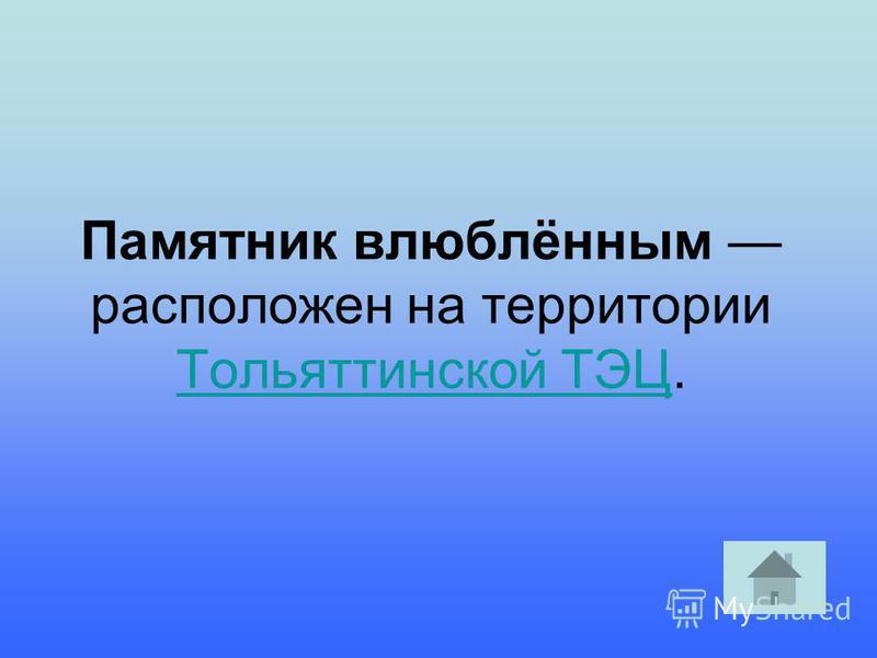 Памятник влюблённым расположен на территории Тольяттинской ТЭЦ. Тольяттинской ТЭЦ