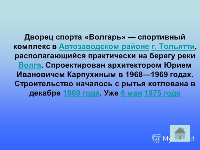 Дворец спорта «Волгарь» спортивный комплекс в Автозаводском районе г. Тольятти, располагающийся практически на берегу реки Волга. Спроектирован архитектором Юрием Ивановичем Карпухиным в 19681969 годах. Строительство началось с рытья котлована в дека
