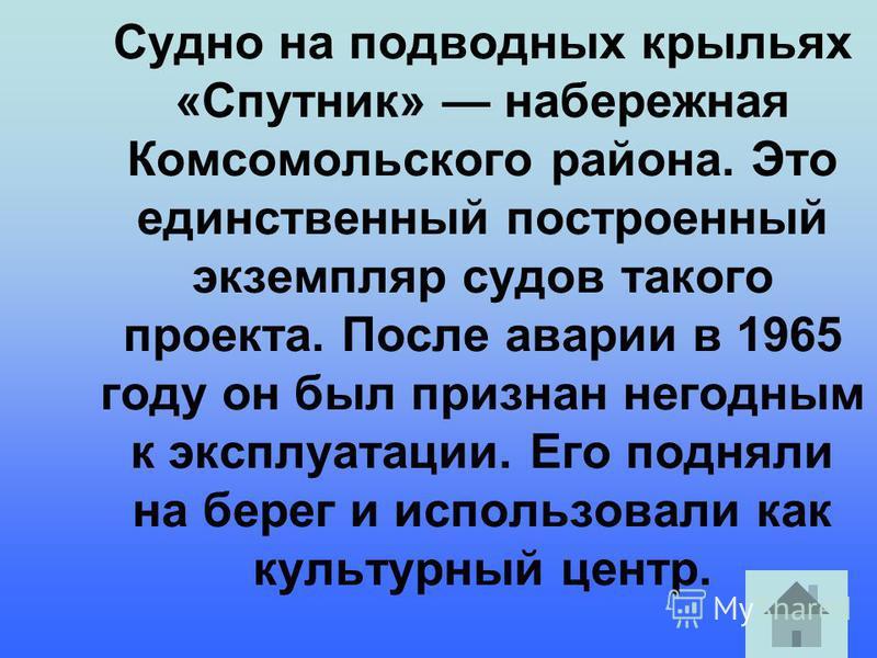 Судно на подводных крыльях «Спутник» набережная Комсомольского района. Это единственный построенный экземпляр судов такого проекта. После аварии в 1965 году он был признан негодным к эксплуатации. Его подняли на берег и использовали как культурный це