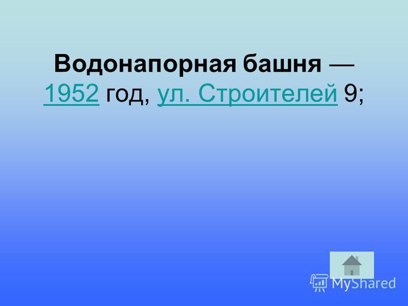 Водонапорная башня 1952 год, ул. Строителей 9; 1952 ул. Строителей