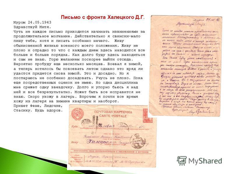 Письмо с фронта Халецкого Д.Г. Муром 24.05.1943 Здравствуй Митя. Чуть не каждое письмо приходится начинать извинениями за продолжительное молчание. Действительно я свински-мало пишу тебе, хотя и писать особенно нечего. Живу обыкновенной жизнью военно