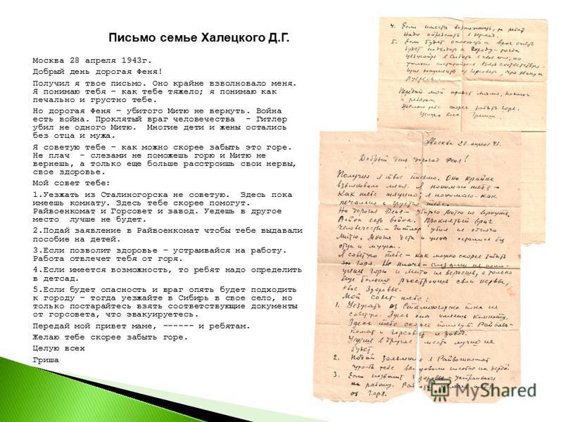 Письмо семье Халецкого Д.Г. Москва 28 апреля 1943 г. Добрый день дорогая Феня! Получил я твое письмо. Оно крайне взволновало меня. Я понимаю тебя – как тебе тяжело; я понимаю как печально и грустно тебе. Но дорогая Феня – убитого Митю не вернуть. Вой