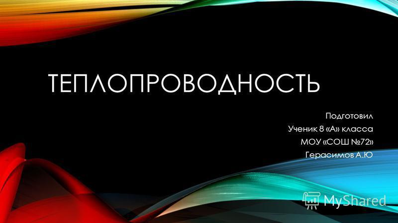 ТЕПЛОПРОВОДНОСТЬ Подготовил Ученик 8 «А» класса МОУ «СОШ 72» Герасимов А.Ю