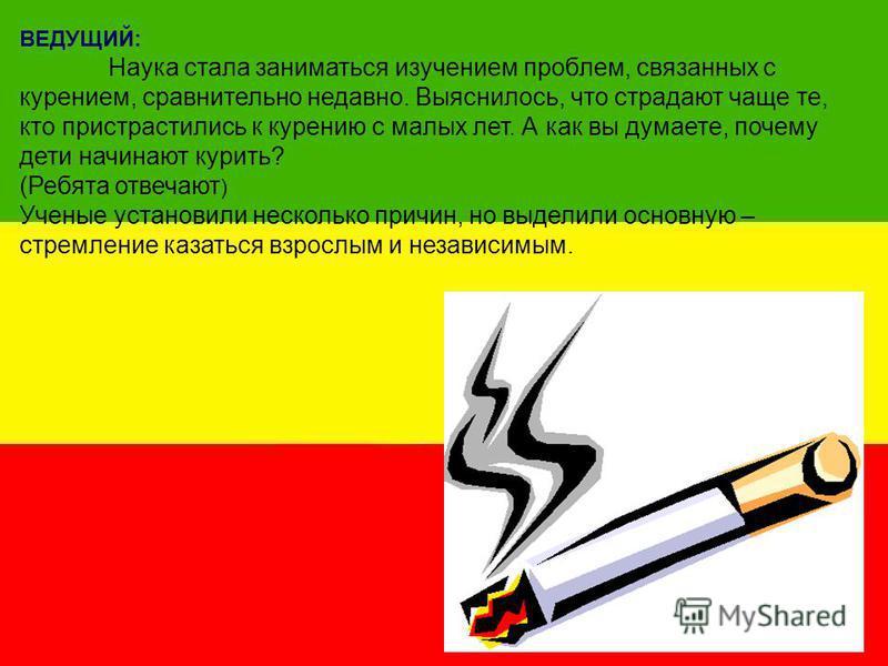 ВЕДУЩИЙ: Наука стала заниматься изучением проблем, связанных с курением, сравнительно недавно. Выяснилось, что страдают чаще те, кто пристрастились к курению с малых лет. А как вы думаете, почему дети начинают курить? (Ребята отвечают ) Ученые устано