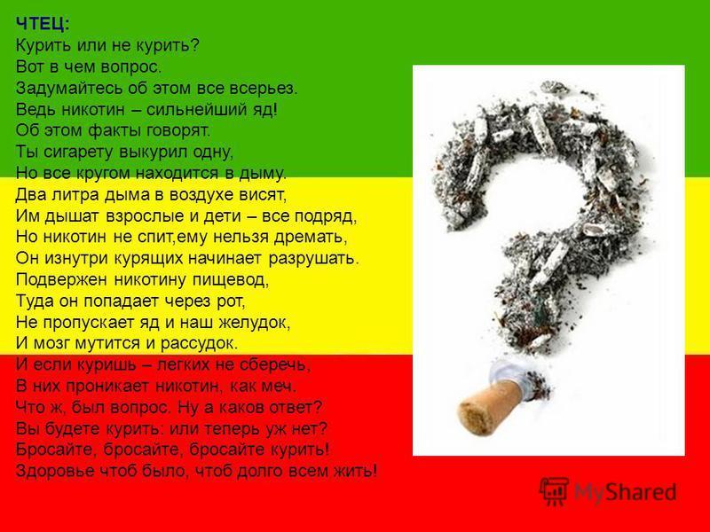 ЧТЕЦ: Курить или не курить? Вот в чем вопрос. Задумайтесь об этом все всерьез. Ведь никотин – сильнейший яд! Об этом факты говорят. Ты сигарету выкурил одну, Но все кругом находится в дыму. Два литра дыма в воздухе висят, Им дышат взрослые и дети – в