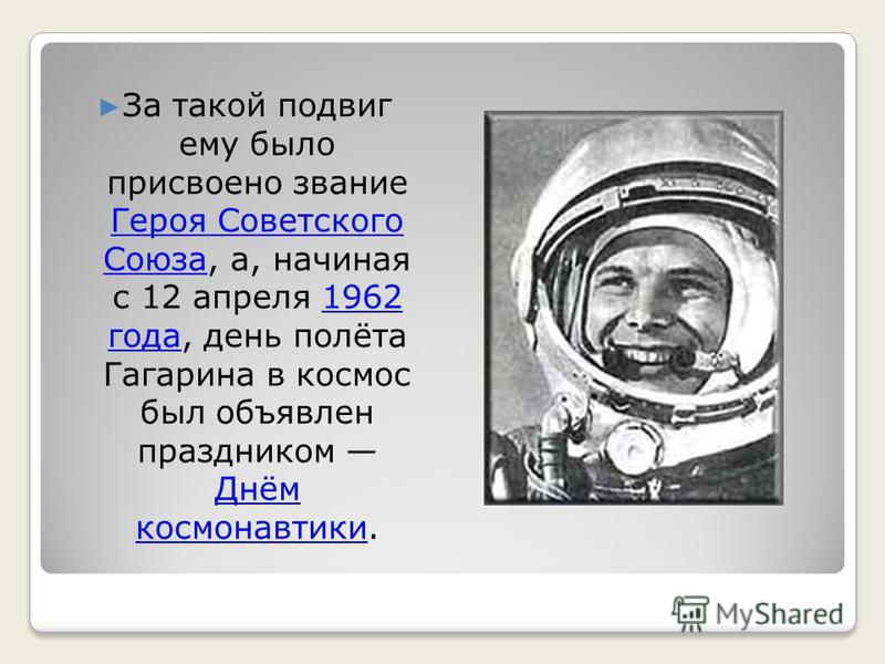 За такой подвиг ему было присвоено звание Героя Советского Союза, а, начиная с 12 апреля 1962 года, день полёта Гагарина в космос был объявлен праздником Днём космонавтики. Героя Советского Союза 1962 года Днём космонавтики