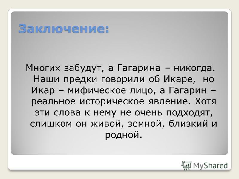 Заключение: Многих забудут, а Гагарина – никогда. Наши предки говорили об Икаре, ноИкар – мифическое лицо, а Гагарин – реальное историческое явление. Хотя эти слова к нему не очень подходят, слишком он живой, земной, близкий и родной.