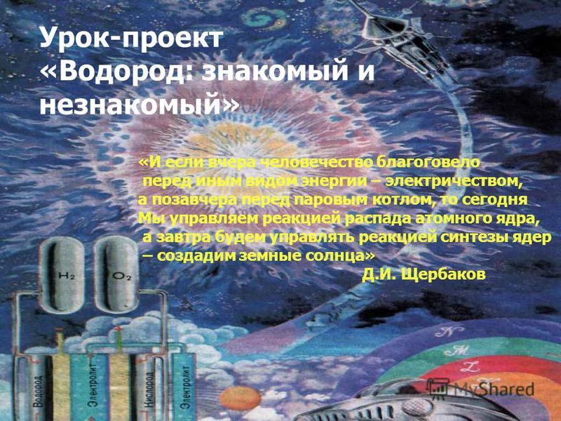 Урок-проект «Водород: знакомый и незнакомый» «И если вчера человечество благоговело перед иным видом энергии – электричеством, а позавчера перед паровым котлом, то сегодня Мы управляем реакцией распада атомного ядра, а завтра будем управлять реакцией