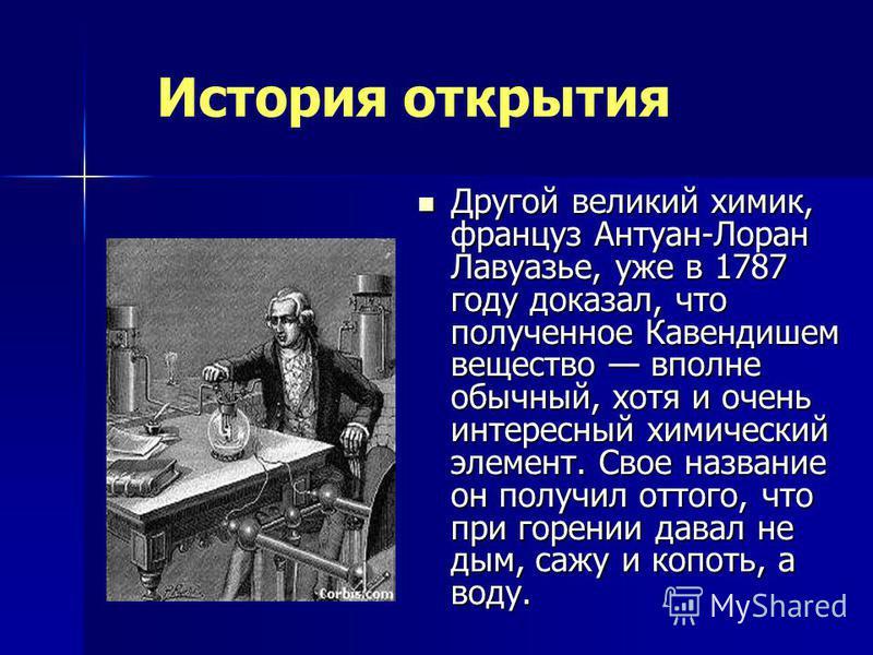 Другой великий химик, француз Антуан-Лоран Лавуазье, уже в 1787 году доказал, что полученное Кавендишем вещество вполне обычный, хотя и очень интересный химический элемент. Свое название он получил оттого, что при горении давал не дым, сажу и копоть,