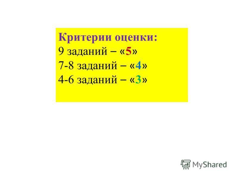 Критерии оценки: 9 заданий – « 5 » 7-8 заданий – « 4 » 4-6 заданий – « 3 »