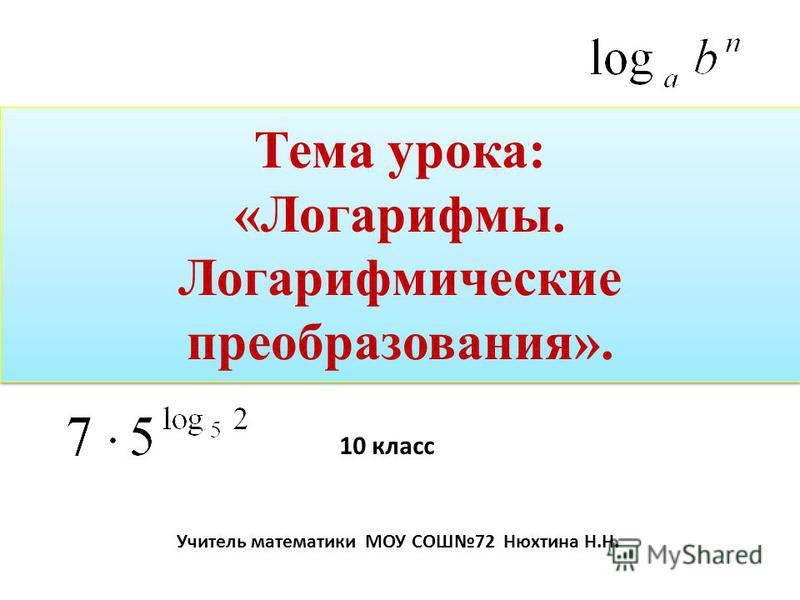 Тема урока: «Логарифмы. Логарифмические преобразования». Тема урока: «Логарифмы. Логарифмические преобразования». 10 класс Учитель математики МОУ СОШ72 Нюхтина Н.Н.