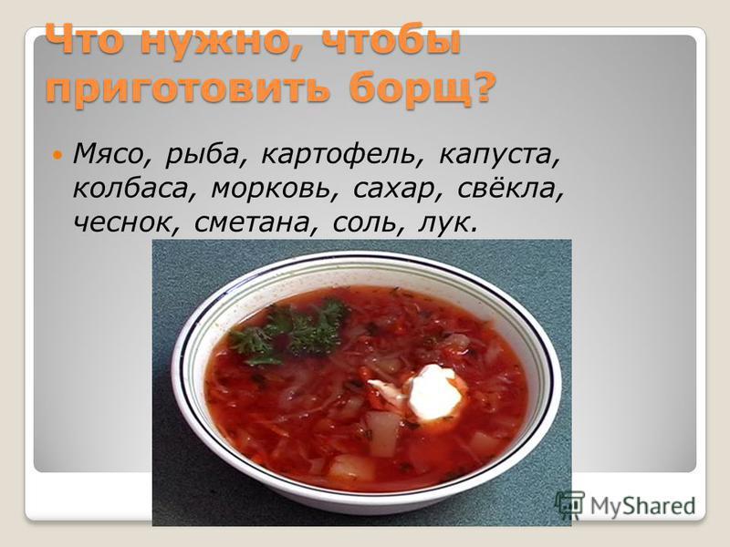 Что нужно, чтобы приготовить борщ? Мясо, рыба, картофель, капуста, колбаса, морковь, сахар, свёкла, чеснок, сметана, соль, лук.