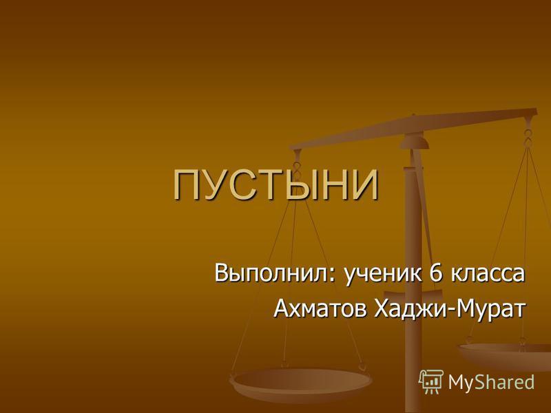 ПУСТЫНИ Выполнил: ученик 6 класса Ахматов Хаджи-Мурат