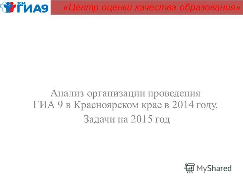 Анализ организации проведения ГИА 9 в Красноярском крае в 2014 году. Задачи на 2015 год КГБОУ «Центр оценки качества» «Центр оценки качества образования»