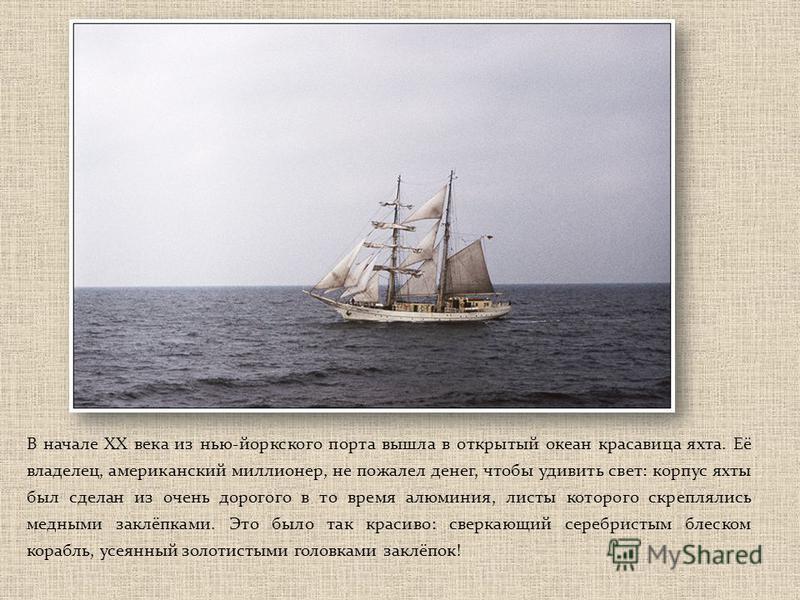 В начале ХХ века из нью-йоркского порта вышла в открытый океан красавица яхта. Её владелец, американский миллионер, не пожалел денег, чтобы удивить свет: корпус яхты был сделан из очень дорогого в то время алюминия, листы которого скреплялись медными