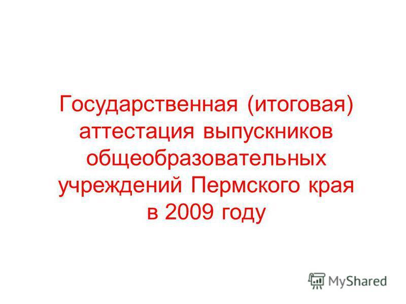 Государственная (итоговая) аттестация выпускников общеобразовательных учреждений Пермского края в 2009 году