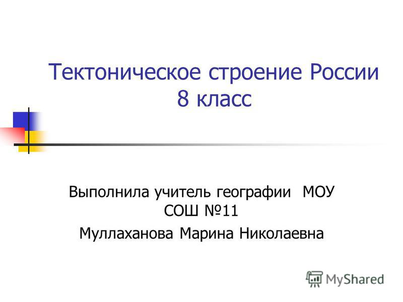 Тектоническое строение России 8 класс Выполнила учитель географии МОУ СОШ 11 Муллаханова Марина Николаевна