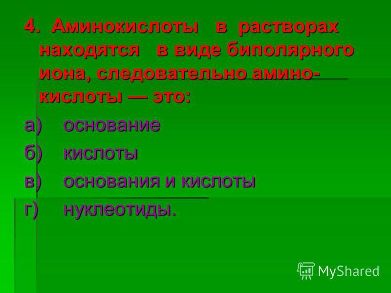 4. Аминокислоты в растворах находятся в виде биполярного иона, следовательно амино кислоты это: а)основание б)кислоты в)основания и кислоты г) нуклеотиды.