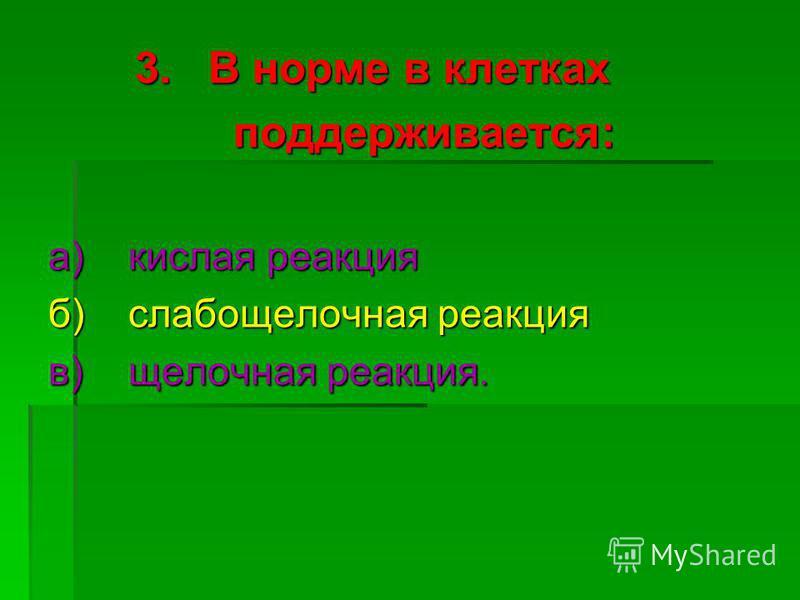 3. В норме в клетках 3. В норме в клетках поддерживается: поддерживается: а)кислая реакция б)слабощелочная реакция в)щелочная реакция.