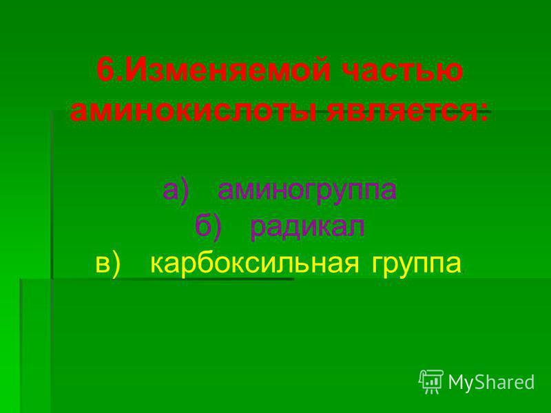 6. Изменяемой частью аминокислоты является: а)аминогруппа б)радикал в)карбоксильная группа.