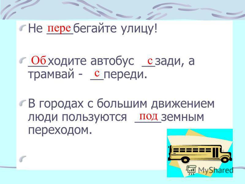 Не ____бегайте улицу! ___ходите автобус __ссссссзади, а трамвай - __переди. В городах с большим движением люди пользуются ____земным переходом. Под-, пере-, с-, об-, с- с пере Обс