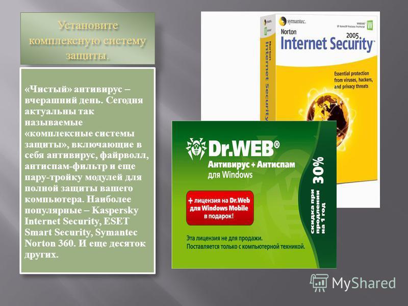 Установите комплексную систему защиты. «Чистый» антивирус – вчерашний день. Сегодня актуальны так называемые «комплексные системы защиты», включающие в себя антивирус, файрволл, антиспам-фильтр и еще пару-тройку модулей для полной защиты вашего компь