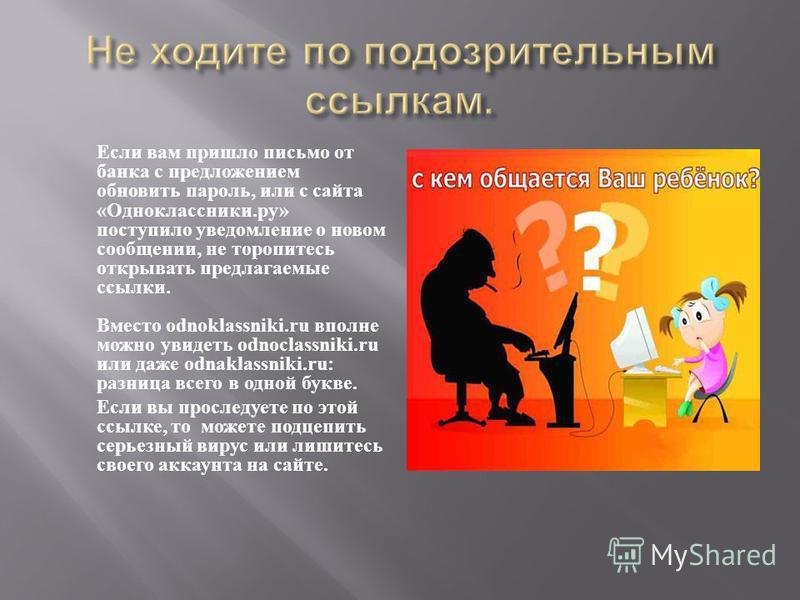 Если вам пришло письмо от банка с предложением обновить пароль, или с сайта « Одноклассники. ру » поступило уведомление о новом сообщении, не торопитесь открывать предлагаемые ссылки. Вместо odnoklassniki.ru вполне можно увидеть odno с lassniki.ru ил