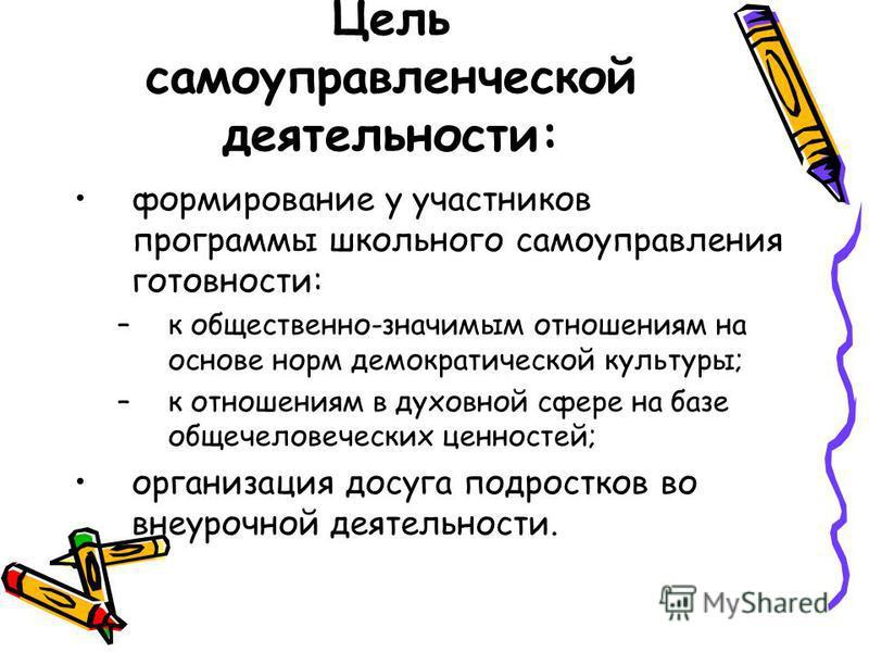 Цель самоуправленческой деятельности: формирование у участников программы школьного самоуправления готовности: –к общественно-значимым отношениям на основе норм демократической культуры; –к отношениям в духовной сфере на базе общечеловеческих ценност