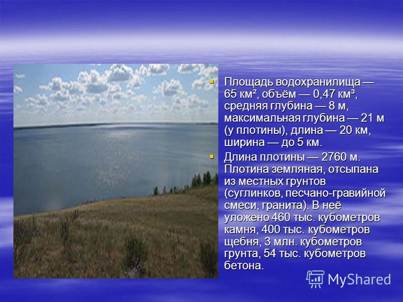 Площадь водохранилища 65 км², объём 0,47 км³, средняя глубина 8 м, максимальная глубина 21 м (у плотины), длина 20 км, ширина до 5 км. Площадь водохранилища 65 км², объём 0,47 км³, средняя глубина 8 м, максимальная глубина 21 м (у плотины), длина 20