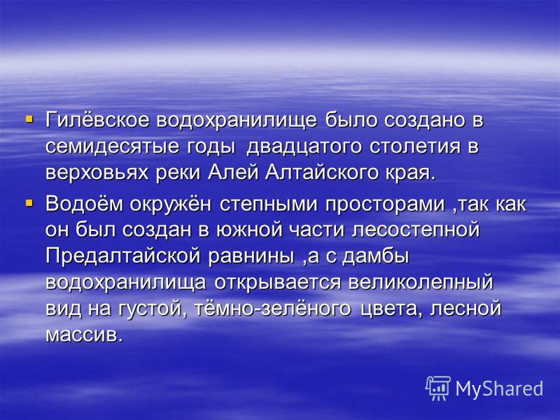 Гилёвское водохранилище было создано в семидесятые годы двадцатого столетия в верховьях реки Алей Алтайского края. Гилёвское водохранилище было создано в семидесятые годы двадцатого столетия в верховьях реки Алей Алтайского края. Водоём окружён степн