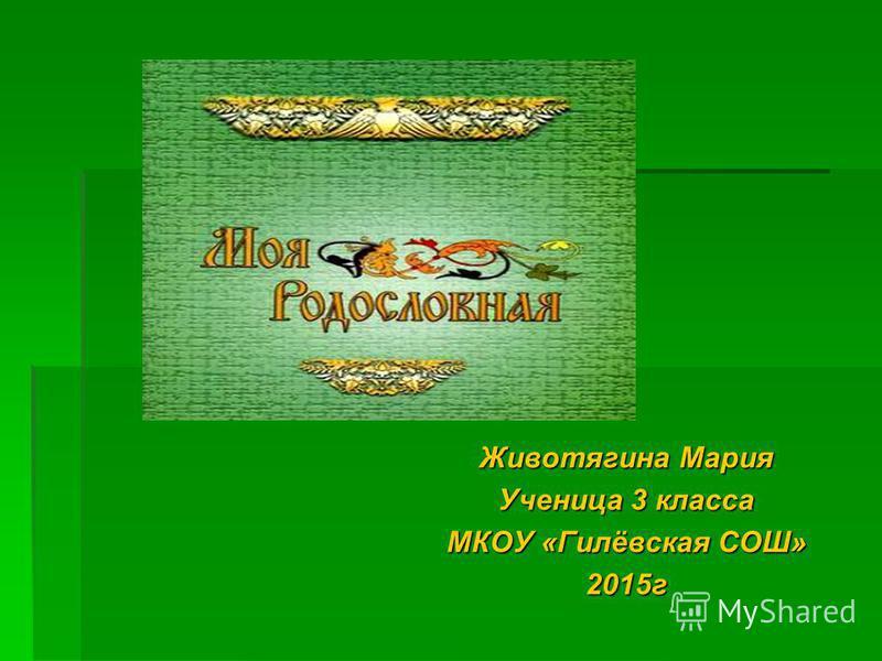 Животягина Мария Ученица 3 класса МКОУ «Гилёвская СОШ» 2015 г