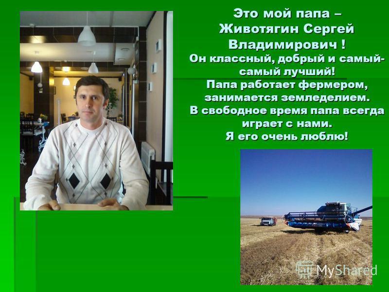 Это мой папа – Животягин Сергей Владимирович ! Он классный, добрый и самый- самый лучший! Папа работает фермером, занимается земледелием. В свободное время папа всегда играет с нами. Я его очень люблю!
