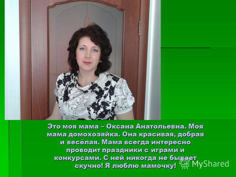 Это моя мама – Оксана Анатольевна. Моя мама домохозяйка. Она красивая, добрая и весёлая. Мама всегда интересно проводит праздники с играми и конкурсами. С ней никогда не бывает скучно! Я люблю мамочку!