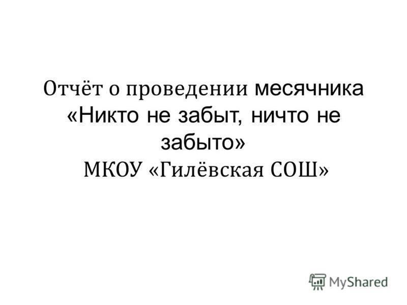 Отчёт о проведении месячника «Никто не забыт, ничто не забыто» МКОУ «Гилёвская СОШ»