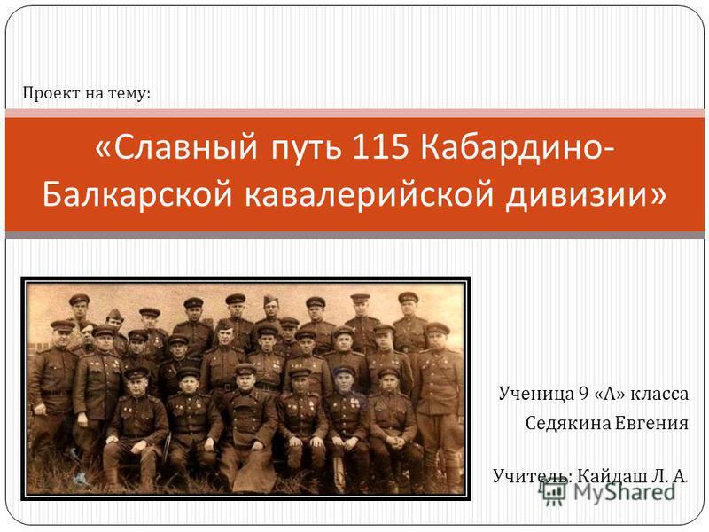 Ученица 9 « А » класса Седякина Евгения Учитель : Кайдаш Л. А. « Славный путь 115 Кабардино - Балкарской кавалерийской дивизии » Проект на тему: