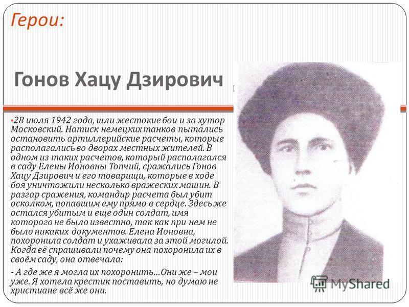 Гонов Хацу Дзирович 28 июля 1942 года, шли жестокие бои и за хутор Московский. Натиск немецких танков пытались остановить артиллерийские расчеты, которые располагались во дворах местных жителей. В одном из таких расчетов, который располагался в саду