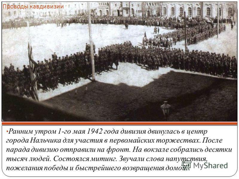 Проводы кавдивизии Ранним утром 1-го мая 1942 года дивизия двинулась в центр города Нальчика для участия в первомайских торжествах. После парада дивизию отправили на фронт. На вокзале собрались десятки тысяч людей. Состоялся митинг. Звучали слова нап