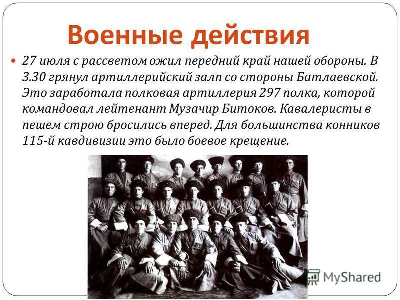 27 июля с рассветом ожил передний край нашей обороны. В 3.30 грянул артиллерийский залп со стороны Батлаевской. Это заработала полковая артиллерия 297 полка, которой командовал лейтенант Музачир Битоков. Кавалеристы в пешем строю бросились вперед. Дл