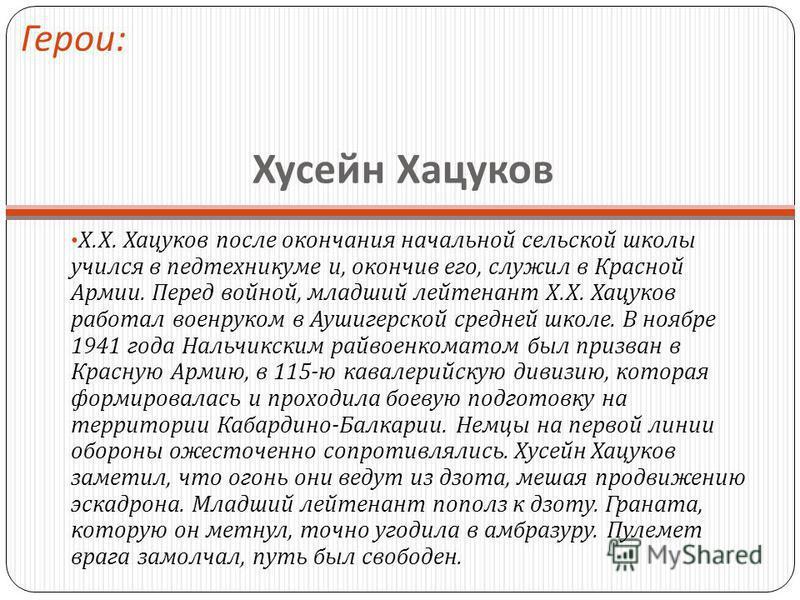 Хусейн Хацуков Х. Х. Хацуков после окончания начальной сельской школы учился в пед техникуме и, окончив его, служил в Красной Армии. Перед войной, младший лейтенант Х. Х. Хацуков работал военруком в Аушигерской средней школе. В ноябре 1941 года Нальч