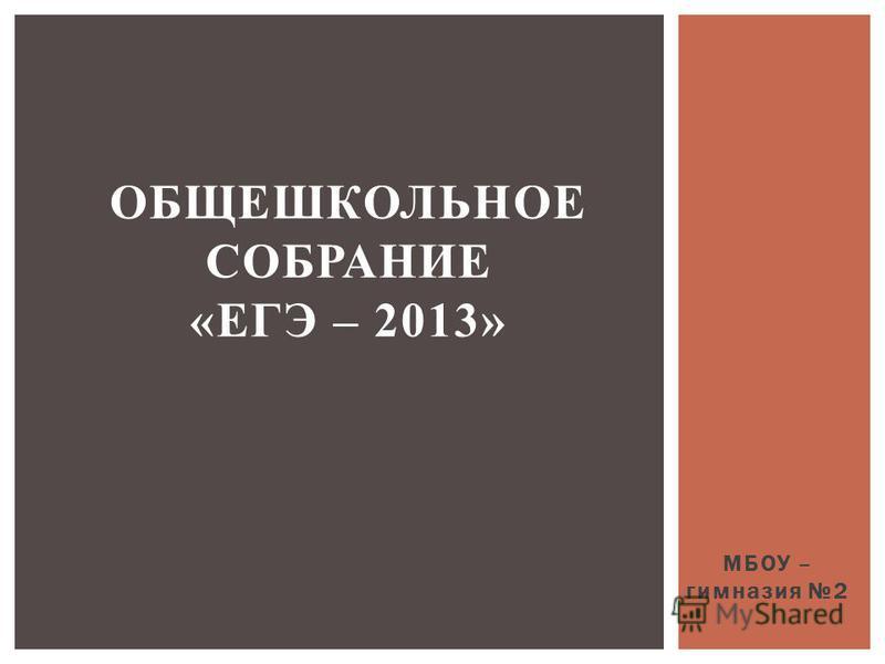 МБОУ – гимназия 2 ОБЩЕШКОЛЬНОЕ СОБРАНИЕ «ЕГЭ – 2013»