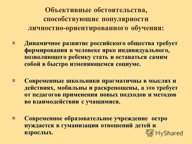 Объективные обстоятельства, способствующие популярности личностно-ориентированного обучения: Динамичное развитие российского общества требует формирования в человеке ярко индивидуального, позволяющего ребенку стать и оставаться самим собой в быстро и