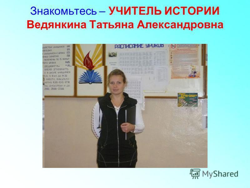 Знакомьтесь – УЧИТЕЛЬ ИСТОРИИ Ведянкина Татьяна Александровна
