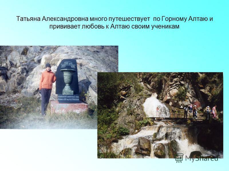 Татьяна Александровна много путешествует по Горному Алтаю и прививает любовь к Алтаю своим ученикам
