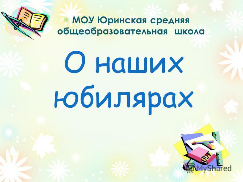 О наших юбилярах МОУ Юринская средняя общеобразовательная школа
